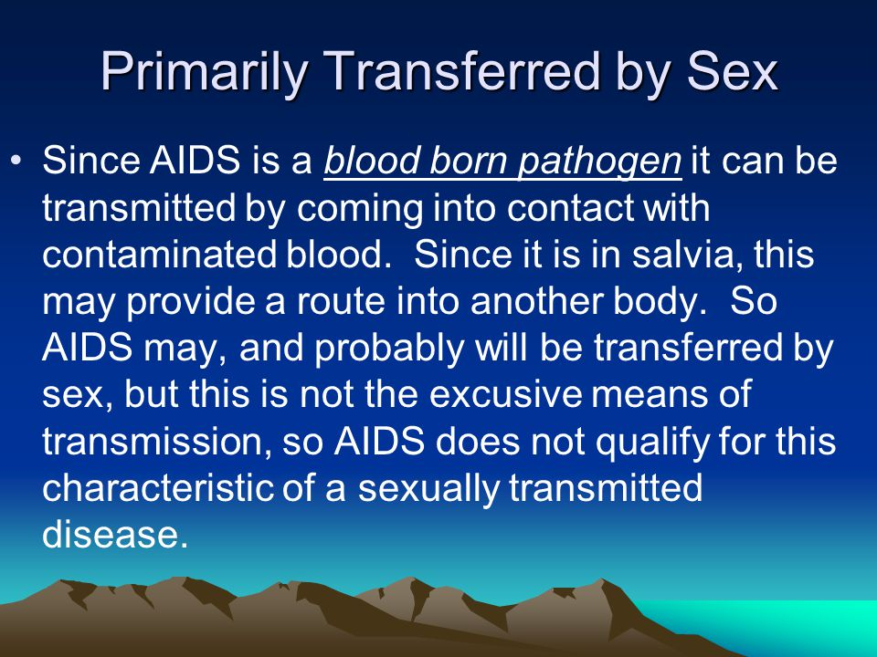 Primarily Transferred by Sex Since AIDS is a blood born pathogen it can be transmitted by coming into contact with contaminated blood.
