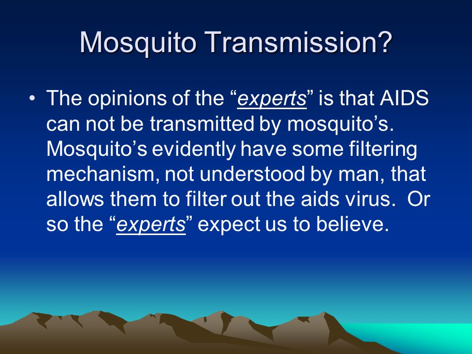 """Mosquito Transmission? The opinions of the """"experts"""" is that AIDS can not be transmitted by mosquito's. Mosquito's evidently have some filtering mecha"""