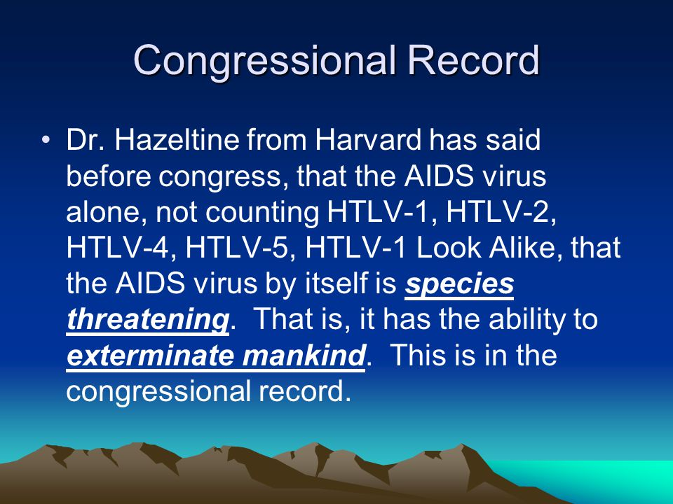 Congressional Record Dr. Hazeltine from Harvard has said before congress, that the AIDS virus alone, not counting HTLV-1, HTLV-2, HTLV-4, HTLV-5, HTLV