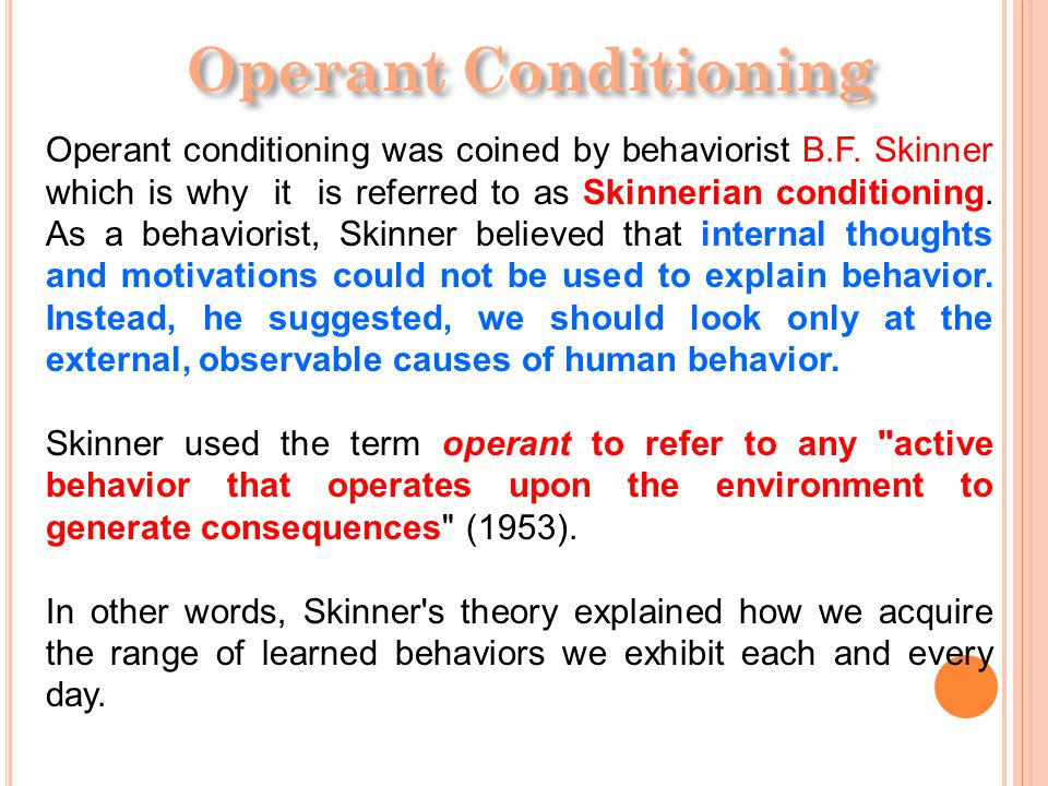 O PERANT C ONDITIONING Operant conditioning (sometimes referred to as instrumental conditioning ) is a method of learning that occurs through rewards and punishments for behavior.