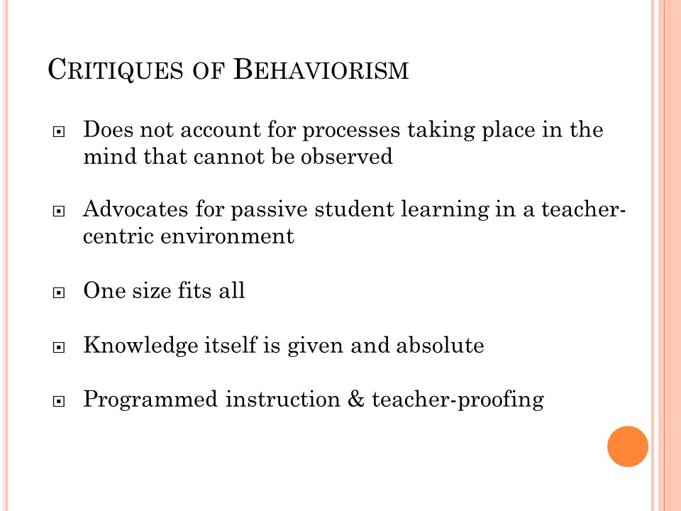 B EHAVIORISM IN THE C LASSROOM Rewards and punishments Responsibility for student learning rests squarely with the teacher Lecture-based, highly structured