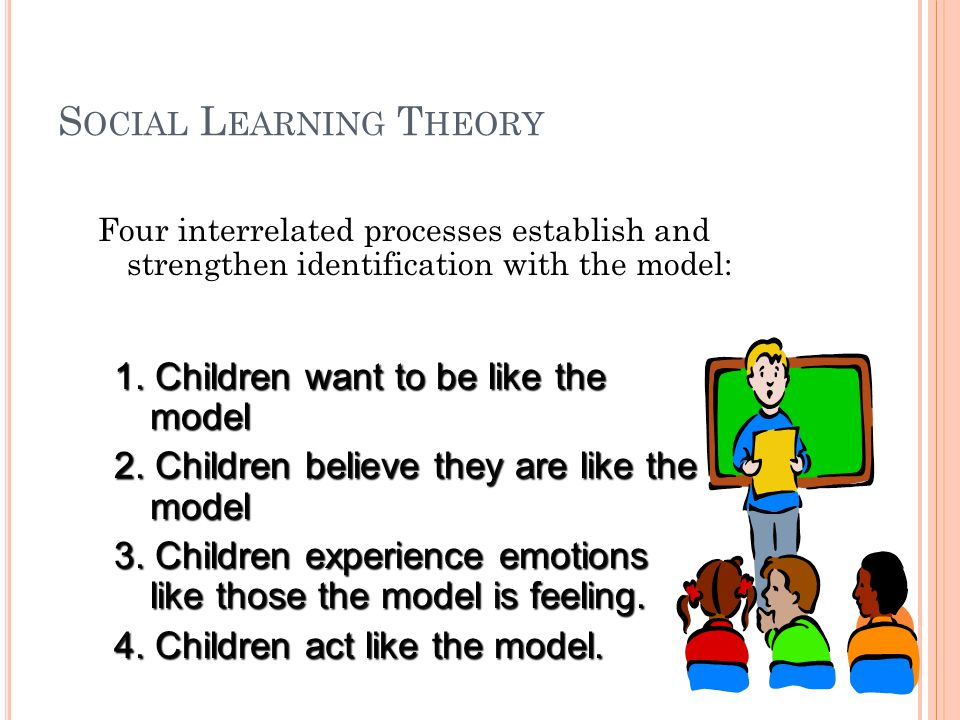 S OCIAL L EARNING T HEORY Research indicates that the following factors influence the strength of learning from models: 1.