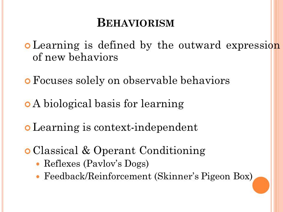 B EHAVIORISM Learning is defined by the outward expression of new behaviors Focuses solely on observable behaviors A biological basis for learning Learning is context-independent Classical & Operant Conditioning Reflexes (Pavlov's Dogs) Feedback/Reinforcement (Skinner's Pigeon Box)