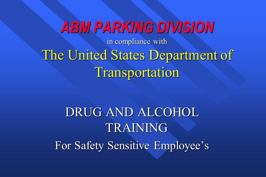 ABM PARKING DIVISION in compliance with The United States Department of Transportation DRUG AND ALCOHOL TRAINING For Safety Sensitive Employee's