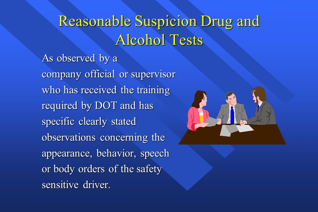 Reasonable Suspicion Drug and Alcohol Tests As observed by a company official or supervisor who has received the training required by DOT and has spec