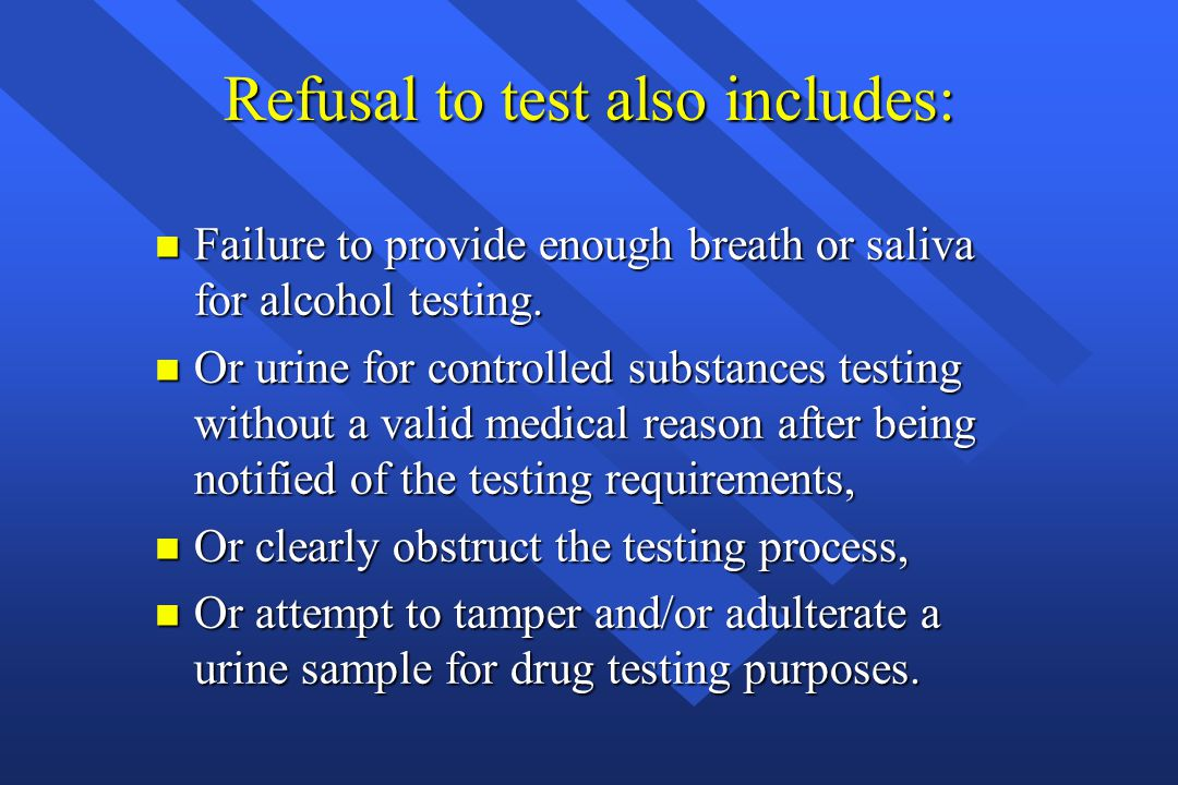 Refusal to test also includes: n Failure to provide enough breath or saliva for alcohol testing. n Or urine for controlled substances testing without