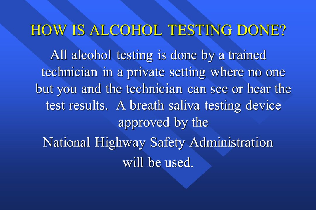 HOW IS ALCOHOL TESTING DONE? All alcohol testing is done by a trained technician in a private setting where no one but you and the technician can see