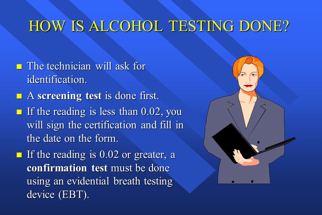 HOW IS ALCOHOL TESTING DONE? n The technician will ask for identification. n A screening test is done first. n If the reading is less than 0.02, you w