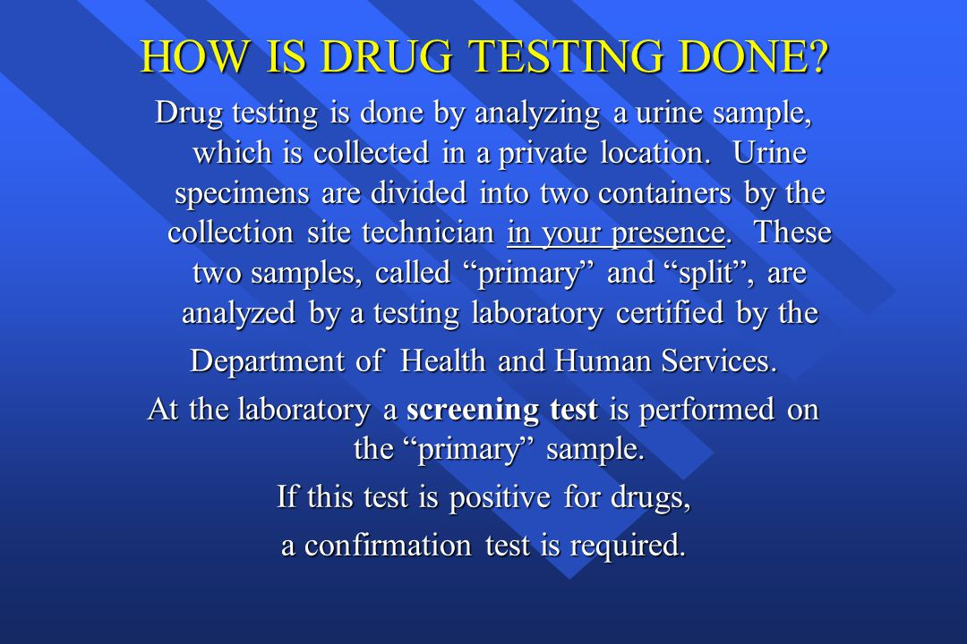 HOW IS DRUG TESTING DONE? Drug testing is done by analyzing a urine sample, which is collected in a private location. Urine specimens are divided into