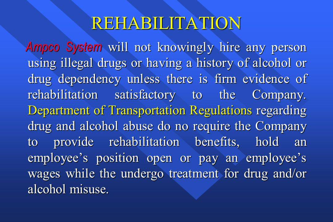 REHABILITATION Ampco System will not knowingly hire any person using illegal drugs or having a history of alcohol or drug dependency unless there is f