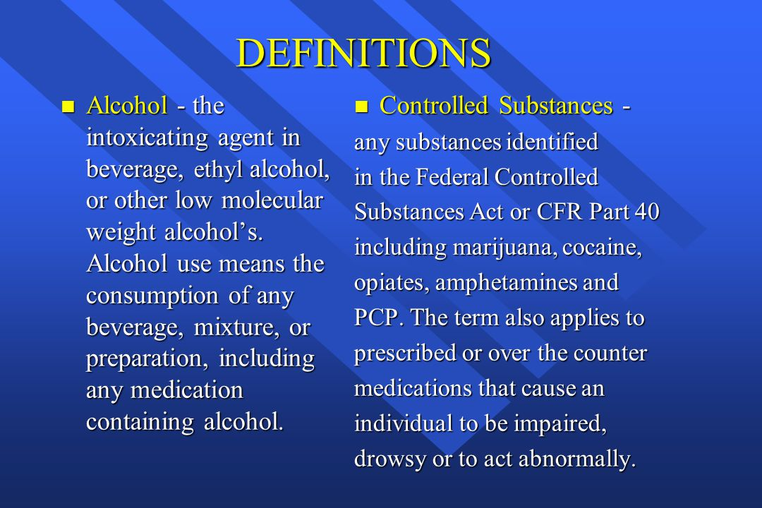 DEFINITIONS n Alcohol - the intoxicating agent in beverage, ethyl alcohol, or other low molecular weight alcohol's. Alcohol use means the consumption