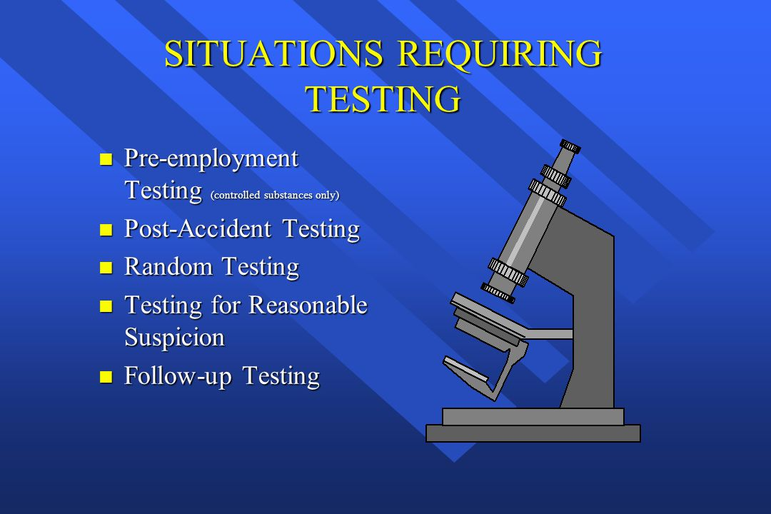 SITUATIONS REQUIRING TESTING n Pre-employment Testing (controlled substances only) n Post-Accident Testing n Random Testing n Testing for Reasonable S
