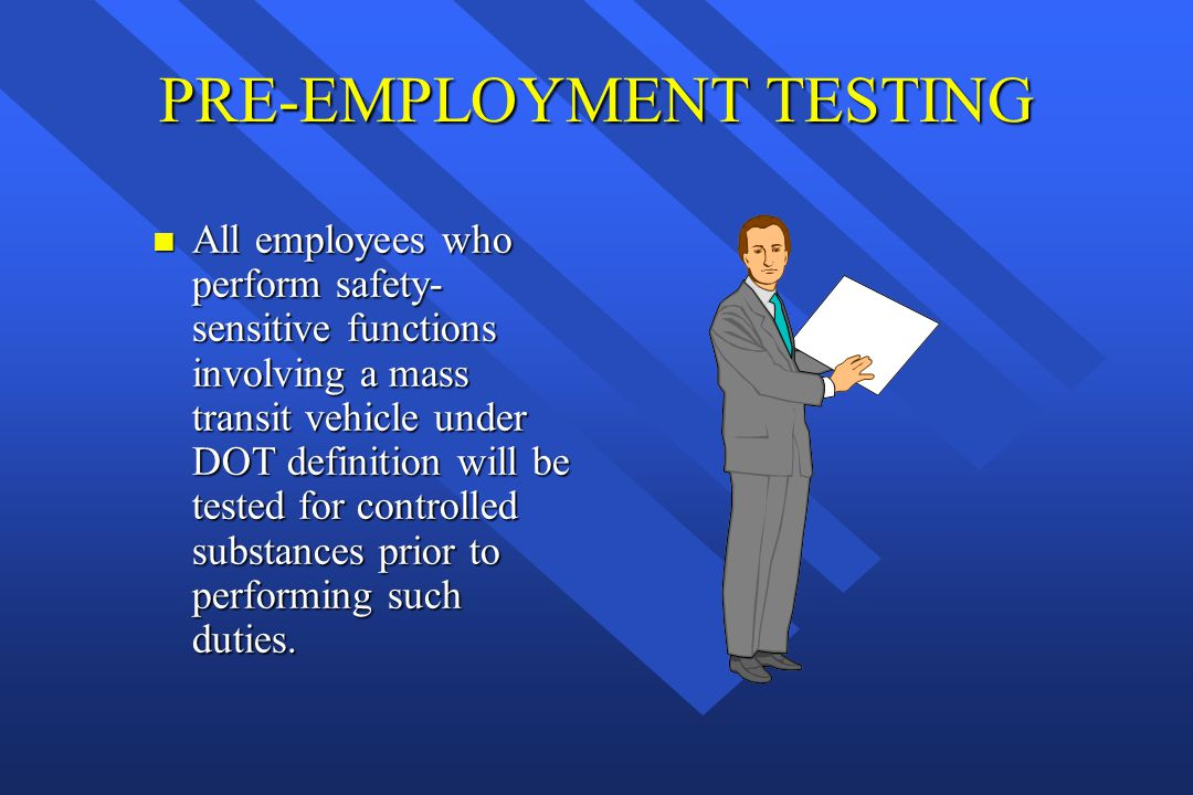 PRE-EMPLOYMENT TESTING n All employees who perform safety- sensitive functions involving a mass transit vehicle under DOT definition will be tested fo