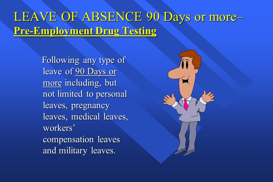 LEAVE OF ABSENCE 90 Days or more– Pre-Employment Drug Testing Following any type of leave of 90 Days or more including, but not limited to personal le