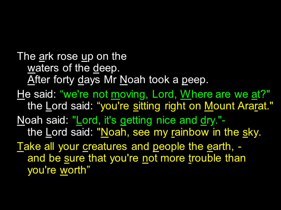 The ark rose up on the waters of the deep.After forty days Mr Noah took a peep.