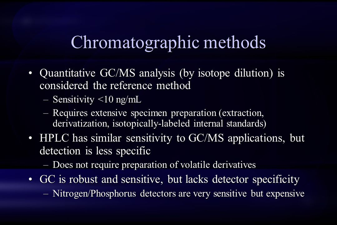 Chromatographic methods Quantitative GC/MS analysis (by isotope dilution) is considered the reference method –Sensitivity <10 ng/mL –Requires extensive specimen preparation (extraction, derivatization, isotopically-labeled internal standards) HPLC has similar sensitivity to GC/MS applications, but detection is less specific –Does not require preparation of volatile derivatives GC is robust and sensitive, but lacks detector specificity –Nitrogen/Phosphorus detectors are very sensitive but expensive Quantitative GC/MS analysis (by isotope dilution) is considered the reference method –Sensitivity <10 ng/mL –Requires extensive specimen preparation (extraction, derivatization, isotopically-labeled internal standards) HPLC has similar sensitivity to GC/MS applications, but detection is less specific –Does not require preparation of volatile derivatives GC is robust and sensitive, but lacks detector specificity –Nitrogen/Phosphorus detectors are very sensitive but expensive