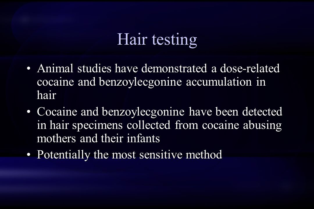 Hair testing Animal studies have demonstrated a dose-related cocaine and benzoylecgonine accumulation in hair Cocaine and benzoylecgonine have been detected in hair specimens collected from cocaine abusing mothers and their infants Potentially the most sensitive method Animal studies have demonstrated a dose-related cocaine and benzoylecgonine accumulation in hair Cocaine and benzoylecgonine have been detected in hair specimens collected from cocaine abusing mothers and their infants Potentially the most sensitive method