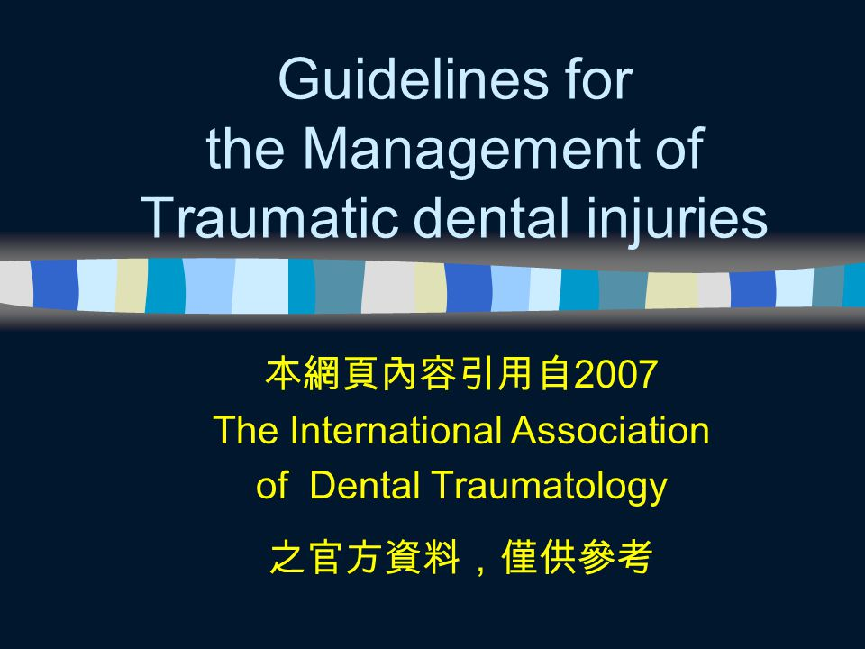 Guidelines for the Management of Traumatic dental injuries 本網頁內容引用自 2007 The International Association of Dental Traumatology 之官方資料,僅供參考
