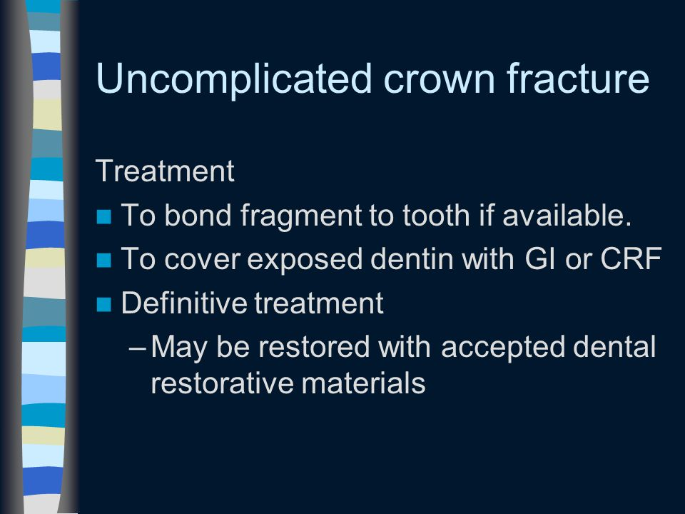 Uncomplicated crown fracture Treatment To bond fragment to tooth if available.