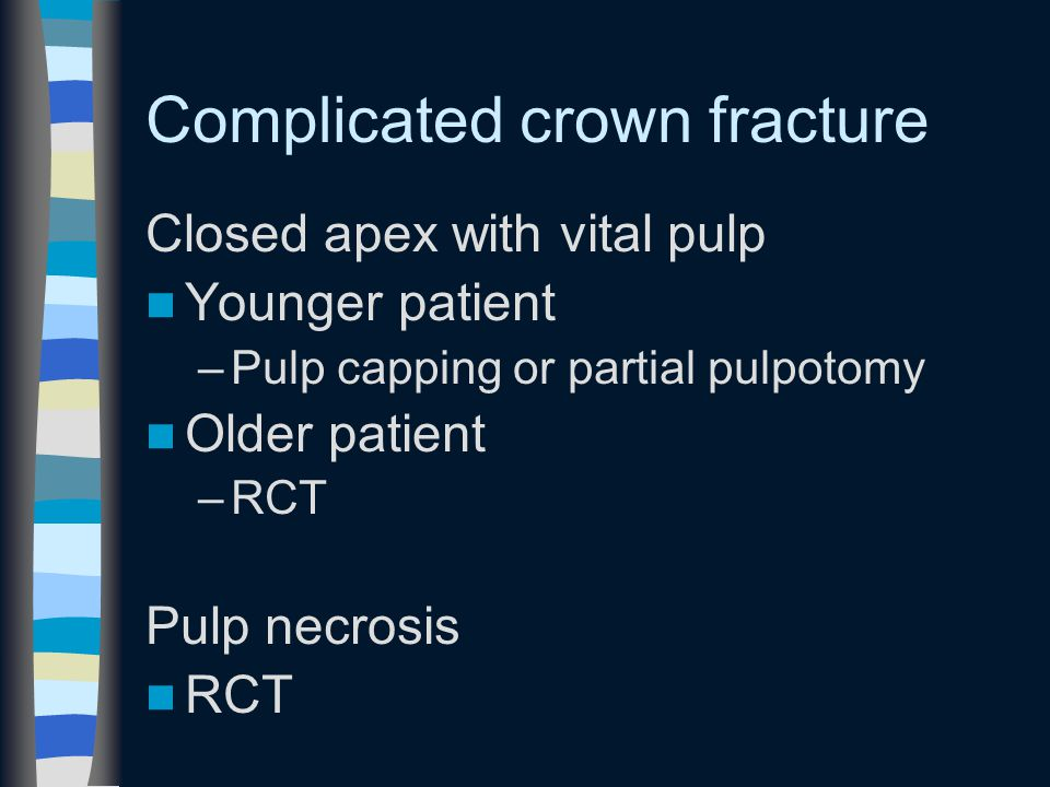 Complicated crown fracture Closed apex with vital pulp Younger patient –Pulp capping or partial pulpotomy Older patient –RCT Pulp necrosis RCT