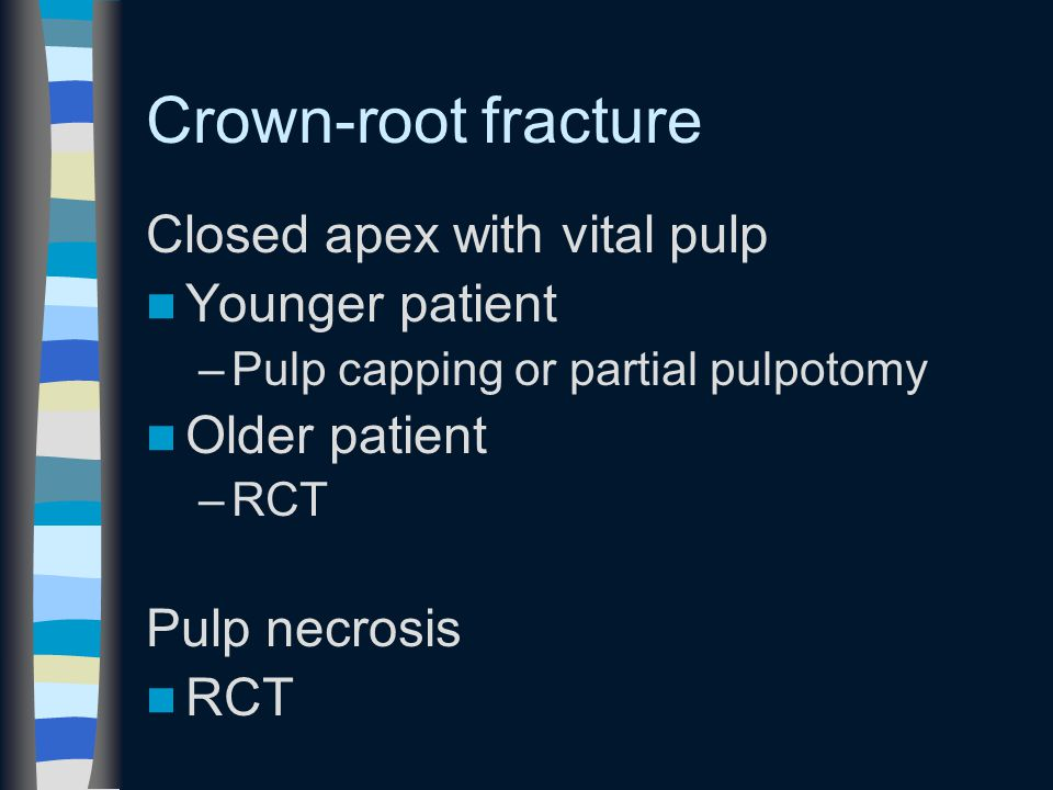 Crown-root fracture Closed apex with vital pulp Younger patient –Pulp capping or partial pulpotomy Older patient –RCT Pulp necrosis RCT