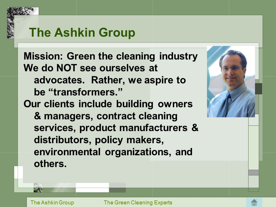 The Ashkin GroupThe Green Cleaning Experts 5.0 Billion pounds of cleaning chemicals 4.5 Billion pounds of janitorial paper 0.5 Billion pounds of equipment 35.0 Billion plastic liners The Impact of Cleaning – the Environment