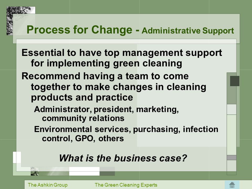 The Ashkin GroupThe Green Cleaning Experts Essential to have top management support for implementing green cleaning Recommend having a team to come together to make changes in cleaning products and practice Administrator, president, marketing, community relations Environmental services, purchasing, infection control, GPO, others What is the business case.