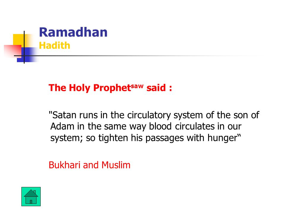 Ramadhan Hadith The Holy Prophet saw said : Satan runs in the circulatory system of the son of Adam in the same way blood circulates in our system; so tighten his passages with hunger Bukhari and Muslim