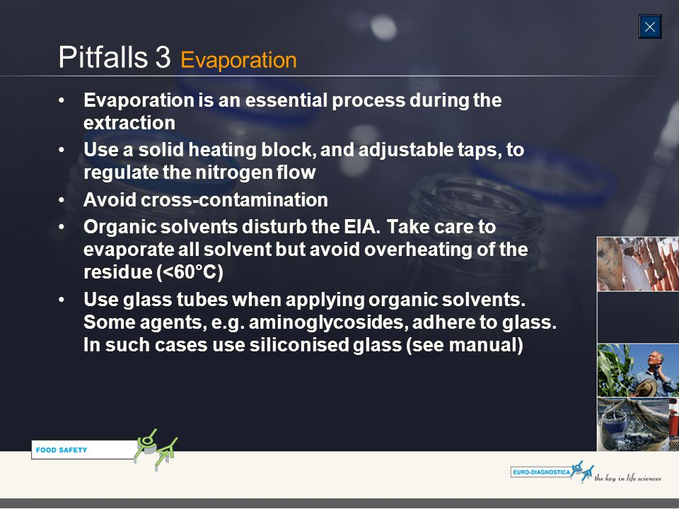 Pitfalls 3 Evaporation Evaporation is an essential process during the extraction Use a solid heating block, and adjustable taps, to regulate the nitrogen flow Avoid cross-contamination Organic solvents disturb the EIA.