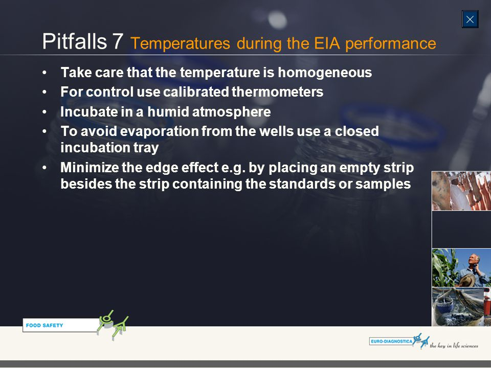 Pitfalls 7 Temperatures during the EIA performance Take care that the temperature is homogeneous For control use calibrated thermometers Incubate in a humid atmosphere To avoid evaporation from the wells use a closed incubation tray Minimize the edge effect e.g.