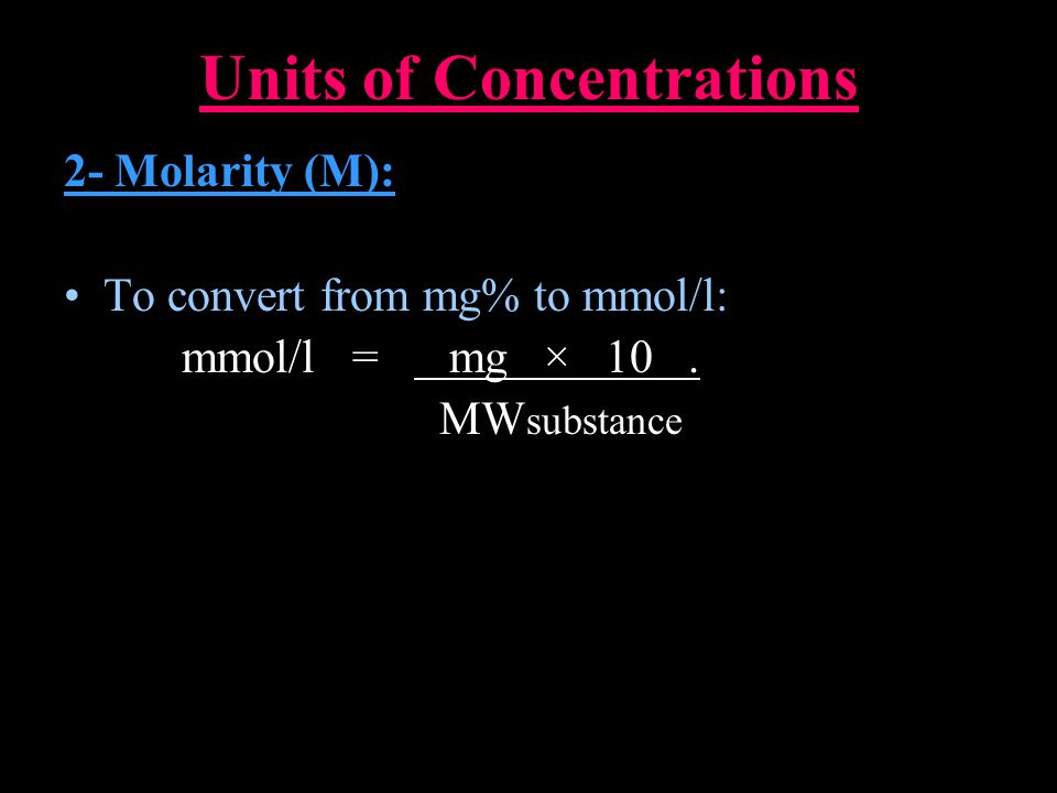 Units of Concentrations 2- Molarity (M): To convert from mg% to mmol/l: mmol/l = mg × 10.