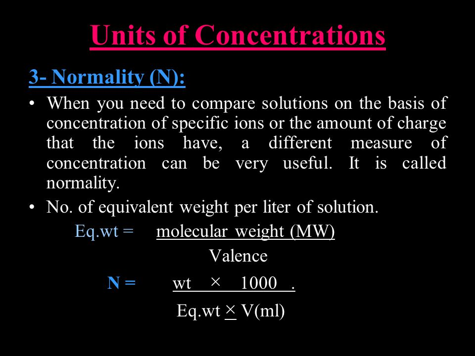 Units of Concentrations 3- Normality (N): When you need to compare solutions on the basis of concentration of specific ions or the amount of charge that the ions have, a different measure of concentration can be very useful.