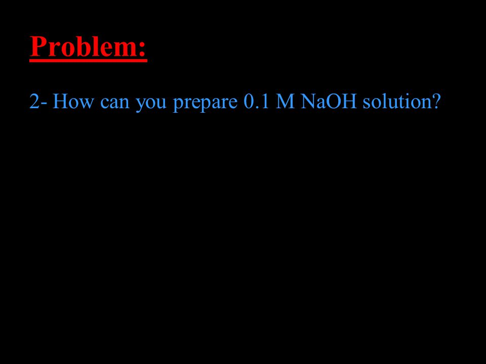 Problem: 2- How can you prepare 0.1 M NaOH solution