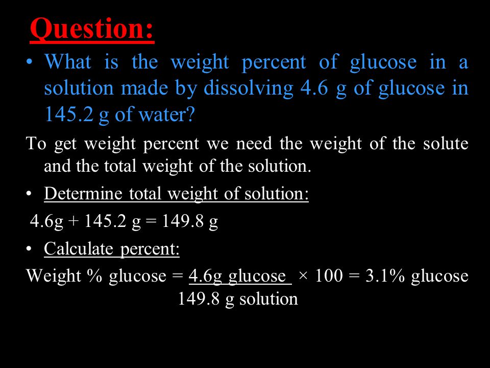 Question: What is the weight percent of glucose in a solution made by dissolving 4.6 g of glucose in 145.2 g of water.