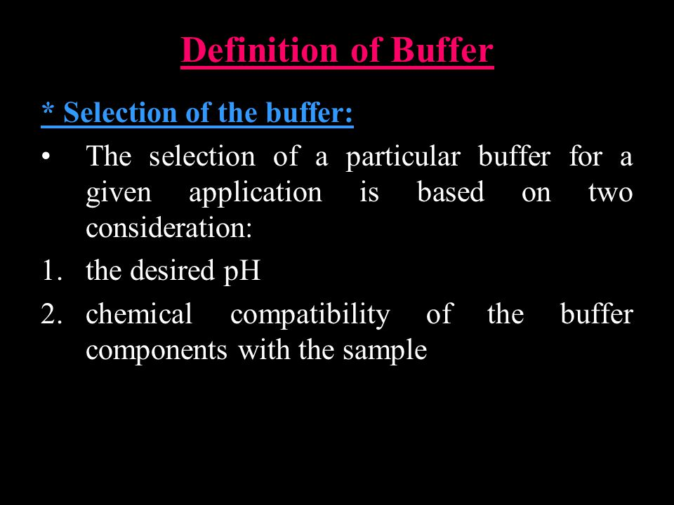 Definition of Buffer * Selection of the buffer: The selection of a particular buffer for a given application is based on two consideration: 1.the desired pH 2.chemical compatibility of the buffer components with the sample