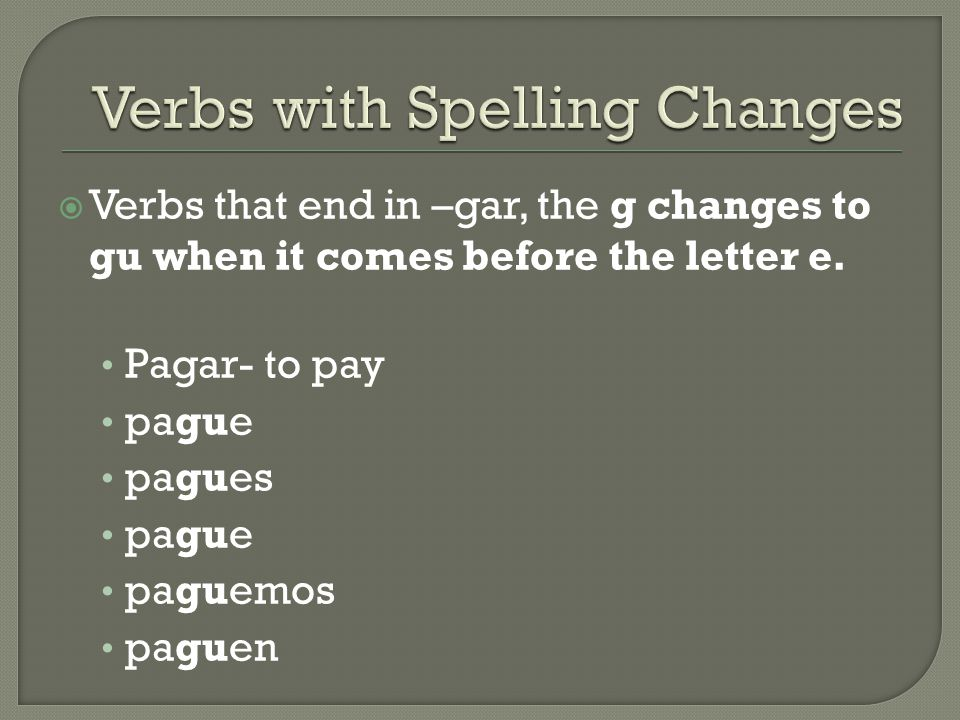  Verbs that end in –gar, the g changes to gu when it comes before the letter e. Pagar- to pay pague pagues pague paguemos paguen