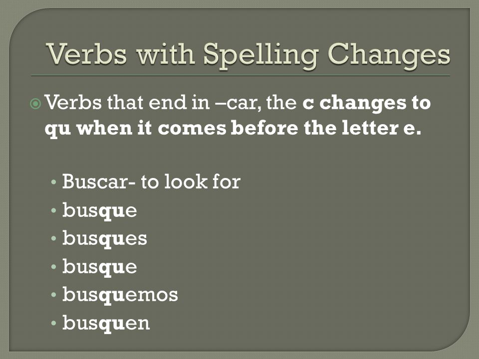  Verbs that end in –car, the c changes to qu when it comes before the letter e. Buscar- to look for busque busques busque busquemos busquen