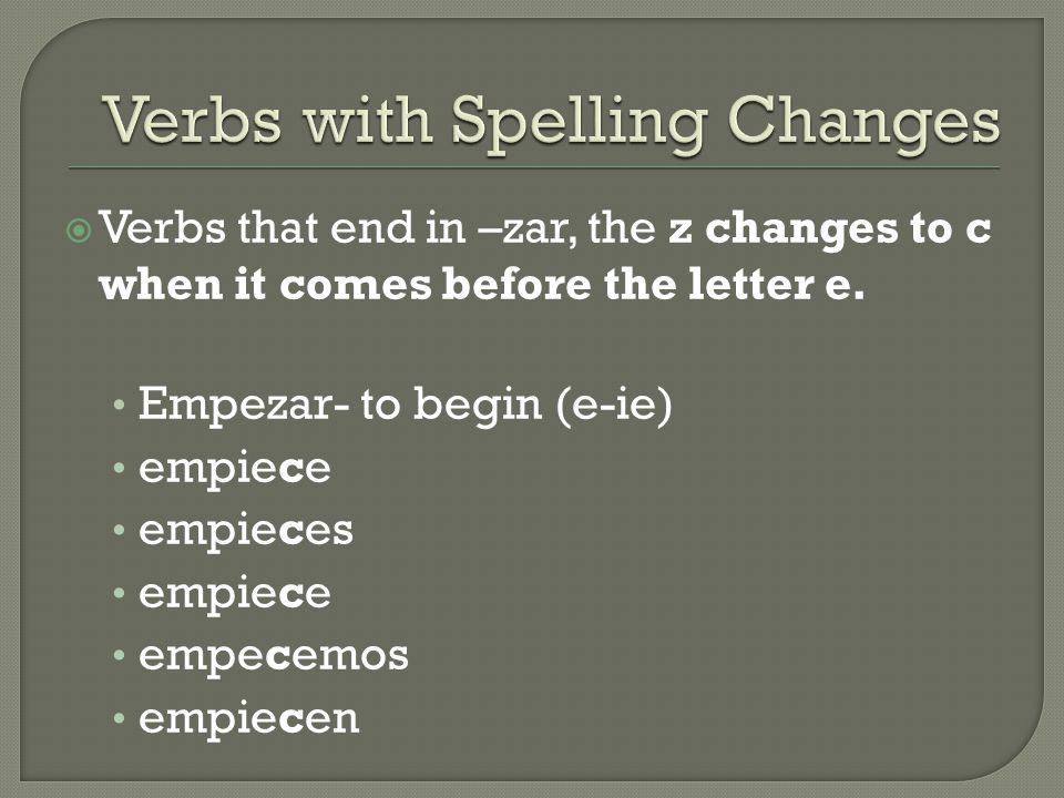  Verbs that end in –zar, the z changes to c when it comes before the letter e. Empezar- to begin (e-ie) empiece empieces empiece empecemos empiecen
