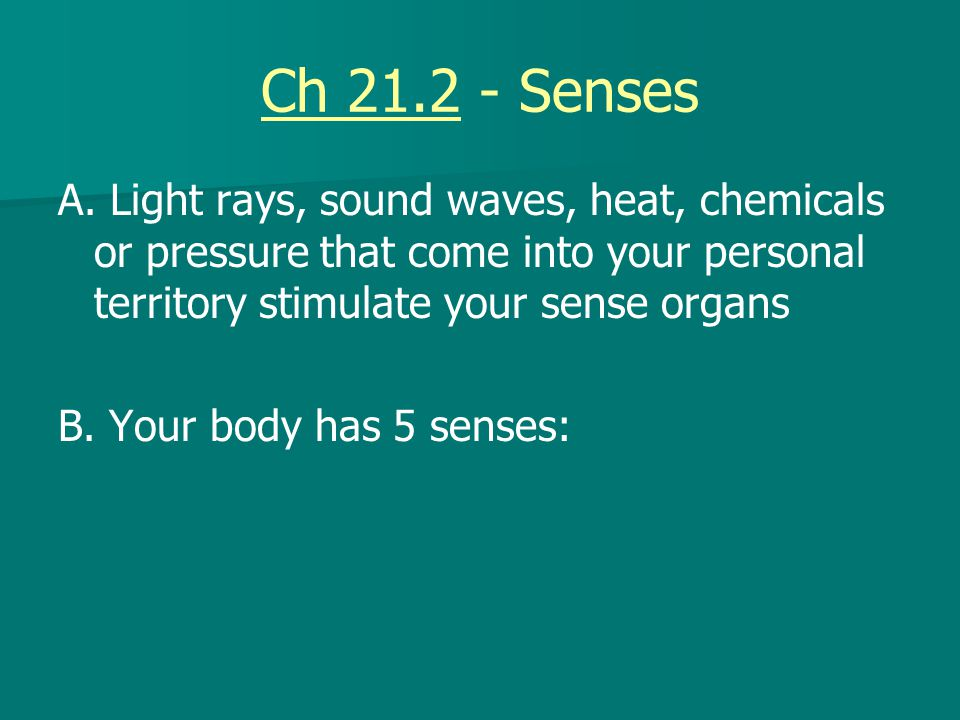 Ch 21.2 - Senses A. Light rays, sound waves, heat, chemicals or pressure that come into your personal territory stimulate your sense organs B. Your bo