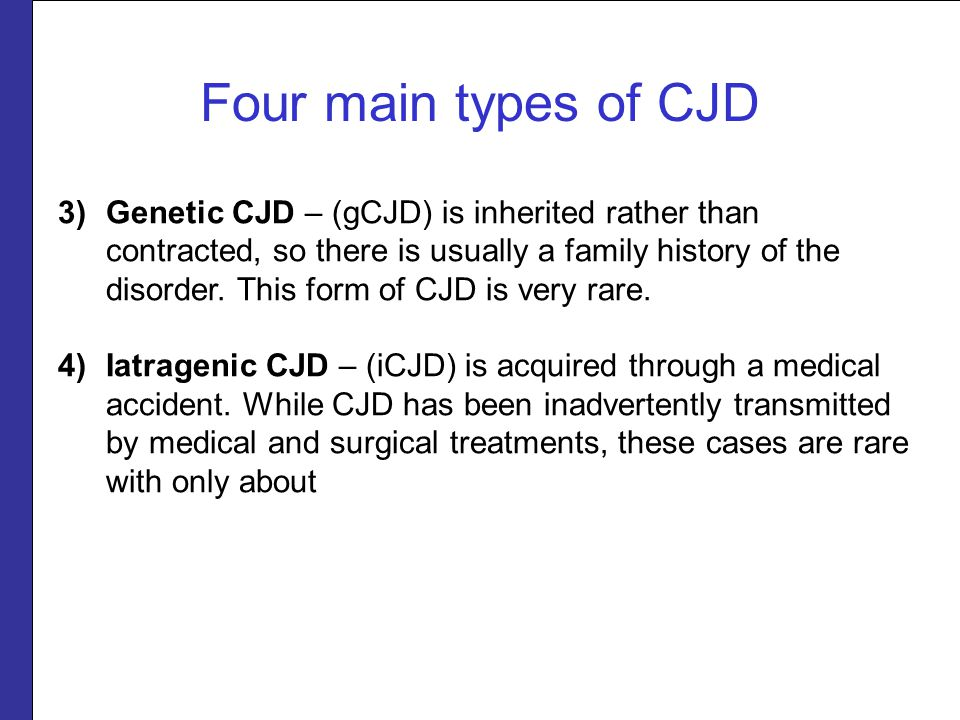 Four main types of CJD 3)Genetic CJD – (gCJD) is inherited rather than contracted, so there is usually a family history of the disorder.