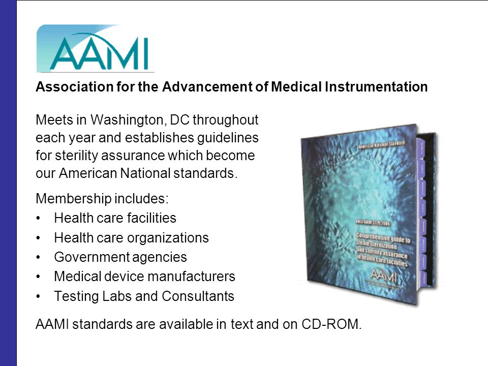 Association for the Advancement of Medical Instrumentation Meets in Washington, DC throughout each year and establishes guidelines for sterility assurance which become our American National standards.