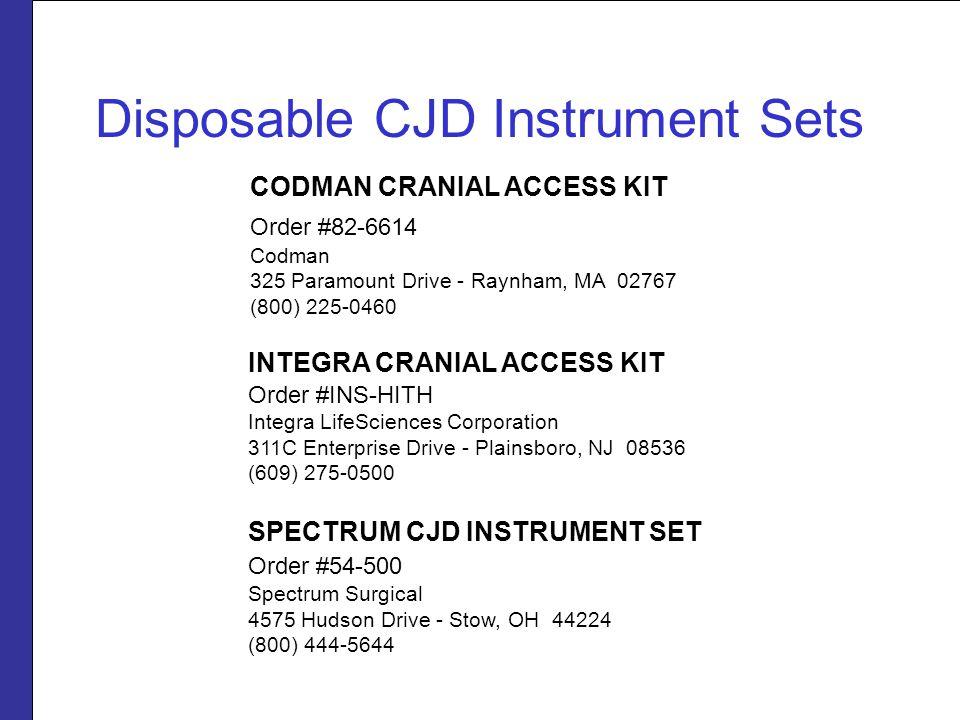 Disposable CJD Instrument Sets CODMAN CRANIAL ACCESS KIT Order #82-6614 Codman 325 Paramount Drive - Raynham, MA 02767 (800) 225-0460 SPECTRUM CJD INSTRUMENT SET Order #54-500 Spectrum Surgical 4575 Hudson Drive - Stow, OH 44224 (800) 444-5644 INTEGRA CRANIAL ACCESS KIT Order #INS-HITH Integra LifeSciences Corporation 311C Enterprise Drive - Plainsboro, NJ 08536 (609) 275-0500