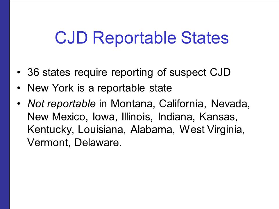CJD Reportable States 36 states require reporting of suspect CJD New York is a reportable state Not reportable in Montana, California, Nevada, New Mexico, Iowa, Illinois, Indiana, Kansas, Kentucky, Louisiana, Alabama, West Virginia, Vermont, Delaware.
