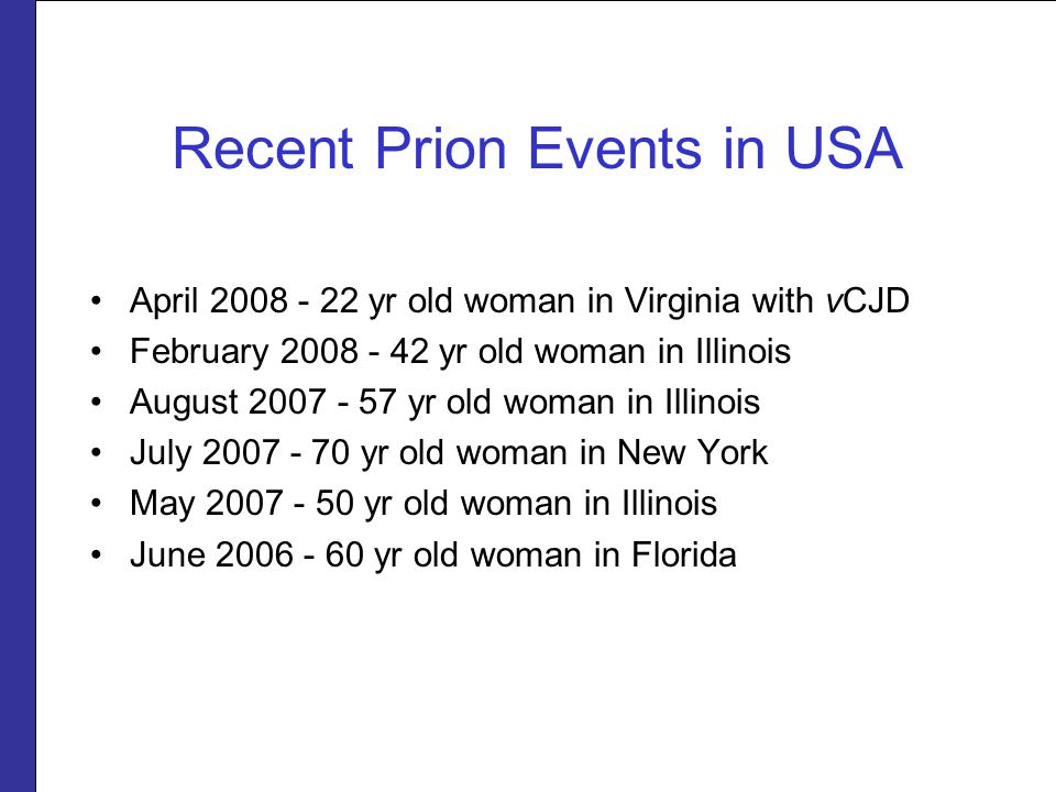 Recent Prion Events in USA April 2008 - 22 yr old woman in Virginia with vCJD February 2008 - 42 yr old woman in Illinois August 2007 - 57 yr old woman in Illinois July 2007 - 70 yr old woman in New York May 2007 - 50 yr old woman in Illinois June 2006 - 60 yr old woman in Florida