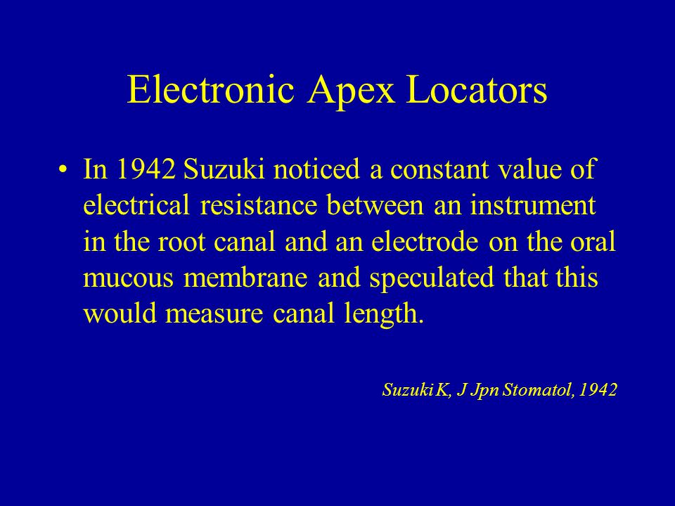 Electronic Apex Locators In 1942 Suzuki noticed a constant value of electrical resistance between an instrument in the root canal and an electrode on