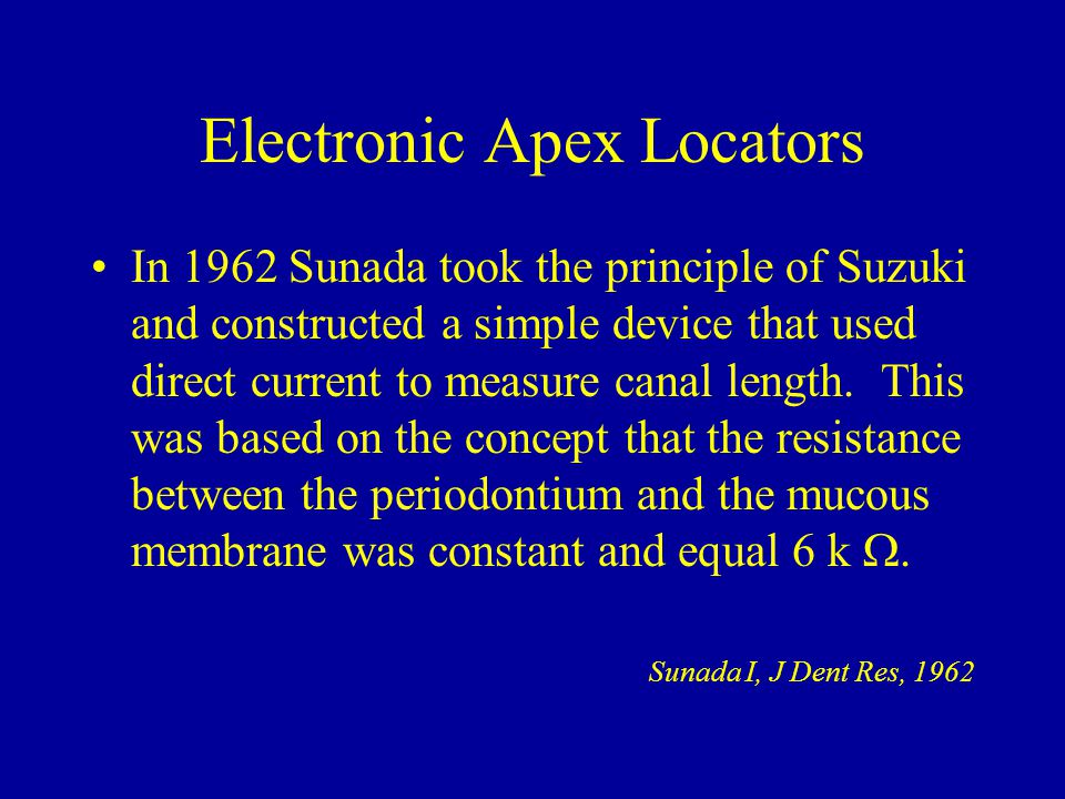 Electronic Apex Locators In 1962 Sunada took the principle of Suzuki and constructed a simple device that used direct current to measure canal length.