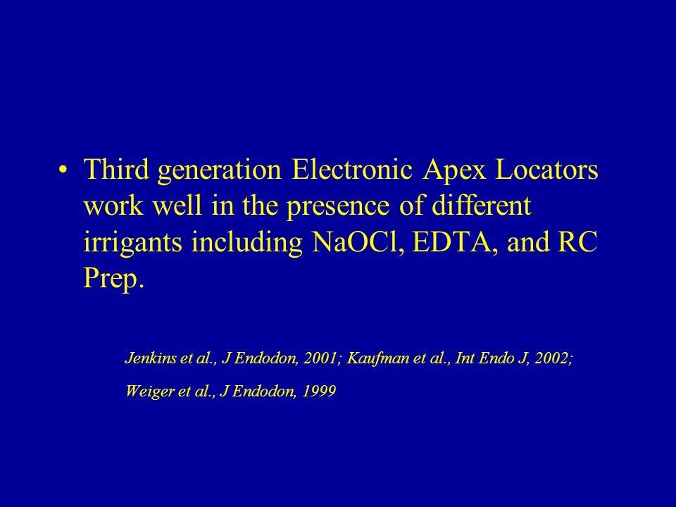 Third generation Electronic Apex Locators work well in the presence of different irrigants including NaOCl, EDTA, and RC Prep. Jenkins et al., J Endod