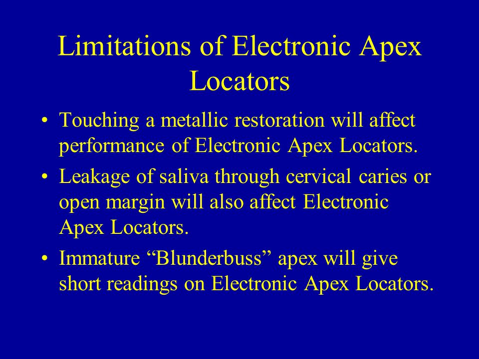 Limitations of Electronic Apex Locators Touching a metallic restoration will affect performance of Electronic Apex Locators. Leakage of saliva through