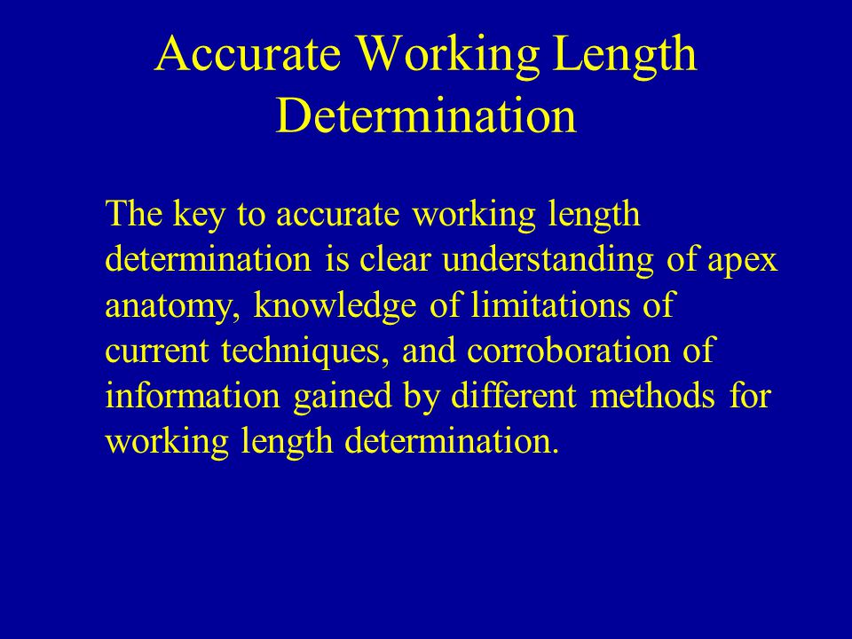 Accurate Working Length Determination The key to accurate working length determination is clear understanding of apex anatomy, knowledge of limitation