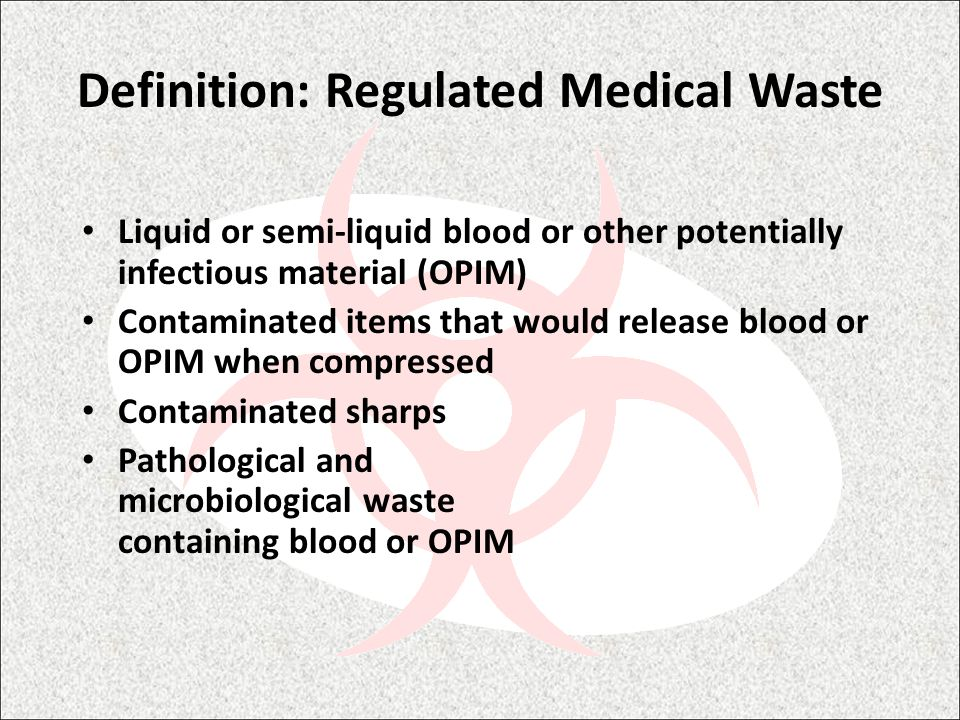 Definition: Regulated Medical Waste Liquid or semi-liquid blood or other potentially infectious material (OPIM) Contaminated items that would release blood or OPIM when compressed Contaminated sharps Pathological and microbiological waste containing blood or OPIM